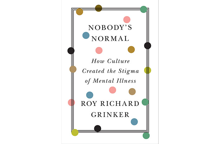 Nobody's Normal: How Culture Created the Stigma of Mental Illness, Roy Richard Grinker