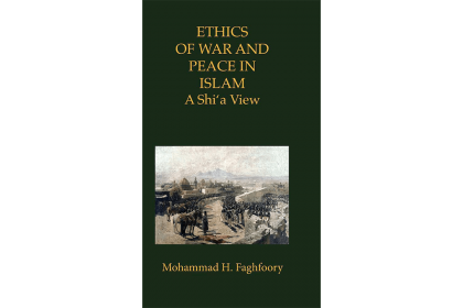 Ethics of War and Peace in Islam: A Shi'a View by Mohammad Faghfoory