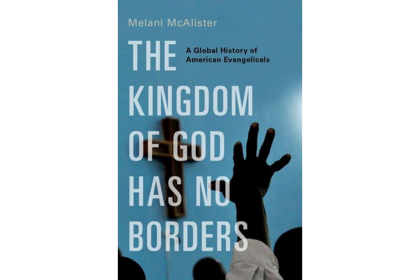 Book cover: The Kingdom of God Has No Borders: A Global History of American Evangelicals