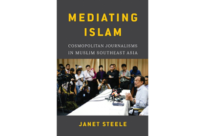 Mediating Islam: Cosmopolitan Journalisms in Muslim Southeast Asia by Janet Steele